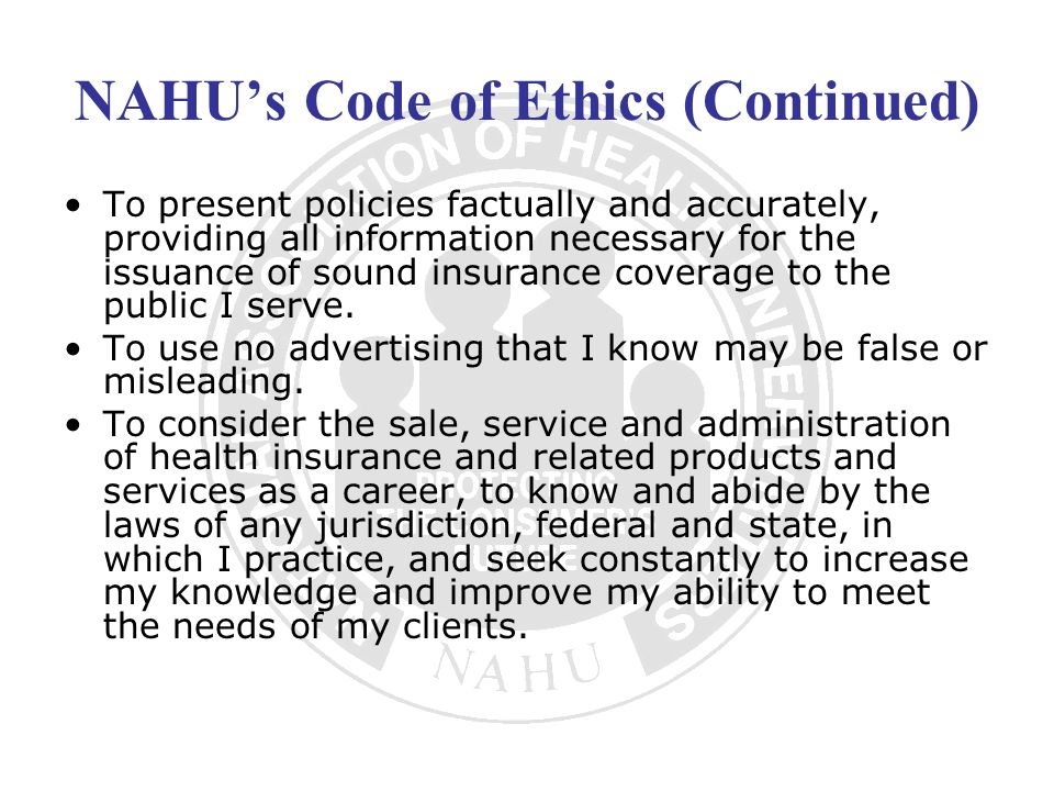 NAHUs Code of Ethics (Continued) To present policies factually and accurately, providing all information necessary for the issuance of sound insurance