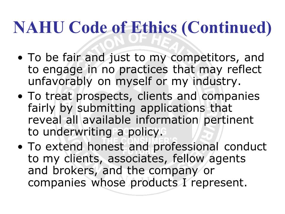 NAHU Code of Ethics (Continued) To be fair and just to my competitors, and to engage in no practices that may reflect unfavorably on myself or my indu