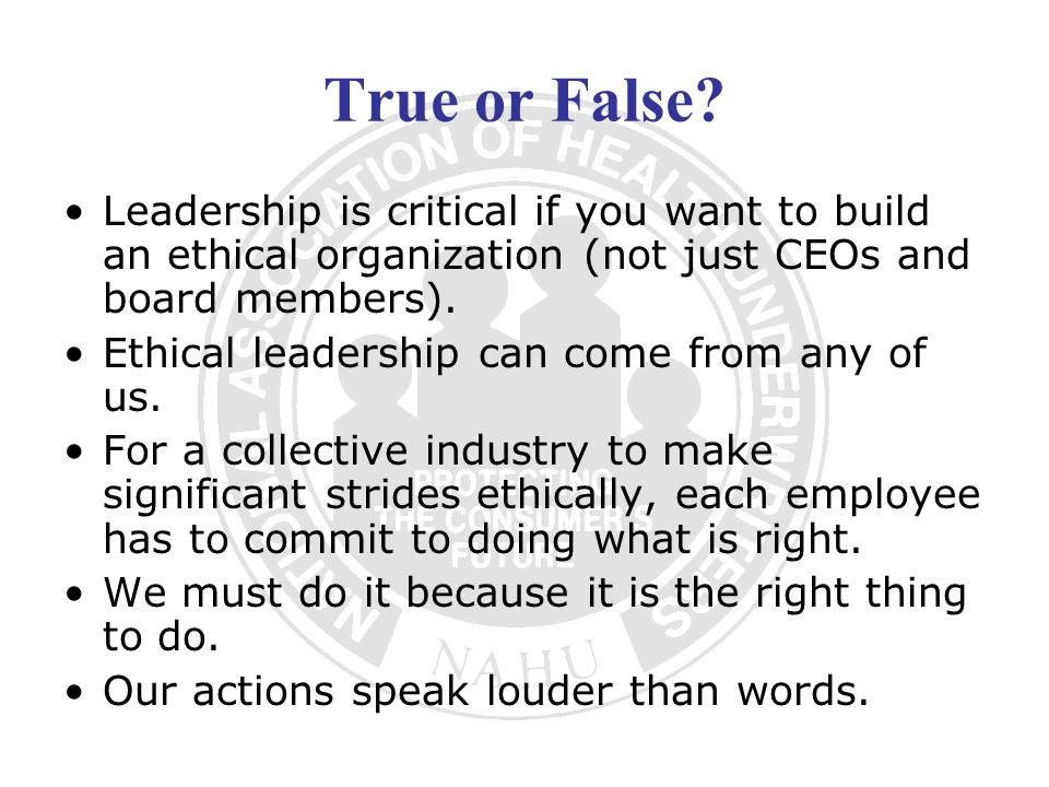 True or False? Leadership is critical if you want to build an ethical organization (not just CEOs and board members). Ethical leadership can come from