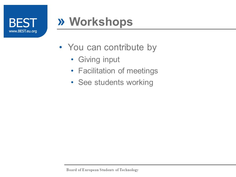 Board of European Students of Technology You can contribute by Giving input Facilitation of meetings See students working » Workshops