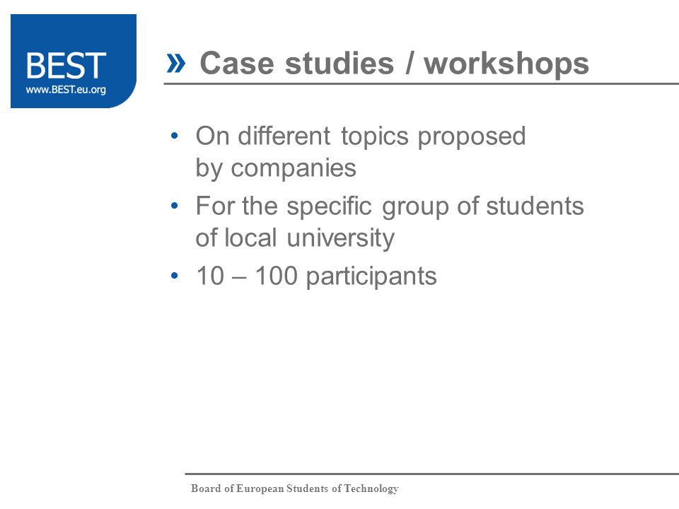 Board of European Students of Technology On different topics proposed by companies For the specific group of students of local university 10 – 100 participants » Case studies / workshops