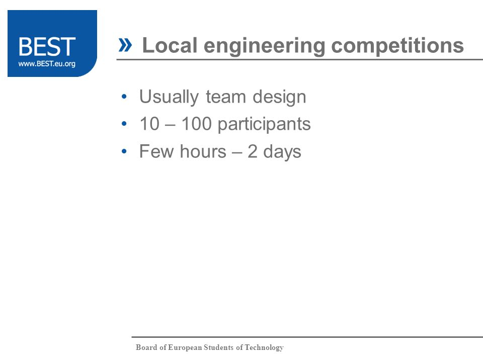 Board of European Students of Technology Usually team design 10 – 100 participants Few hours – 2 days » Local engineering competitions