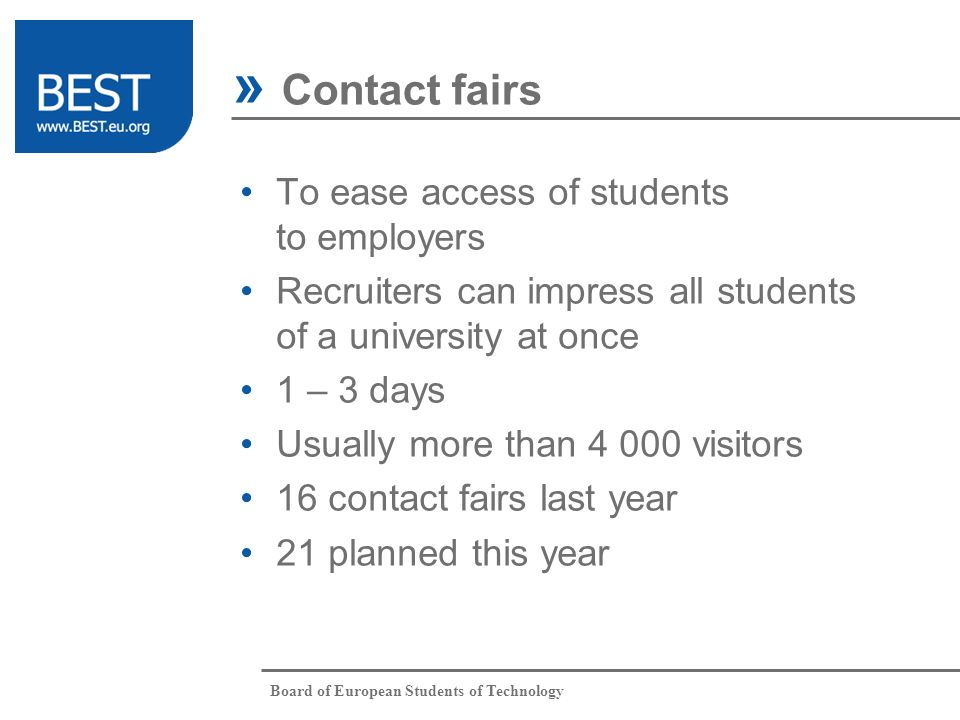 Board of European Students of Technology To ease access of students to employers Recruiters can impress all students of a university at once 1 – 3 days Usually more than 4 000 visitors 16 contact fairs last year 21 planned this year » Contact fairs