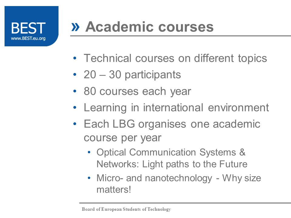 Board of European Students of Technology Technical courses on different topics 20 – 30 participants 80 courses each year Learning in international environment Each LBG organises one academic course per year Optical Communication Systems & Networks: Light paths to the Future Micro- and nanotechnology - Why size matters.