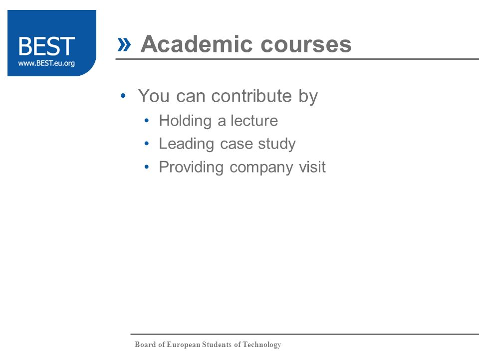 Board of European Students of Technology You can contribute by Holding a lecture Leading case study Providing company visit » Academic courses