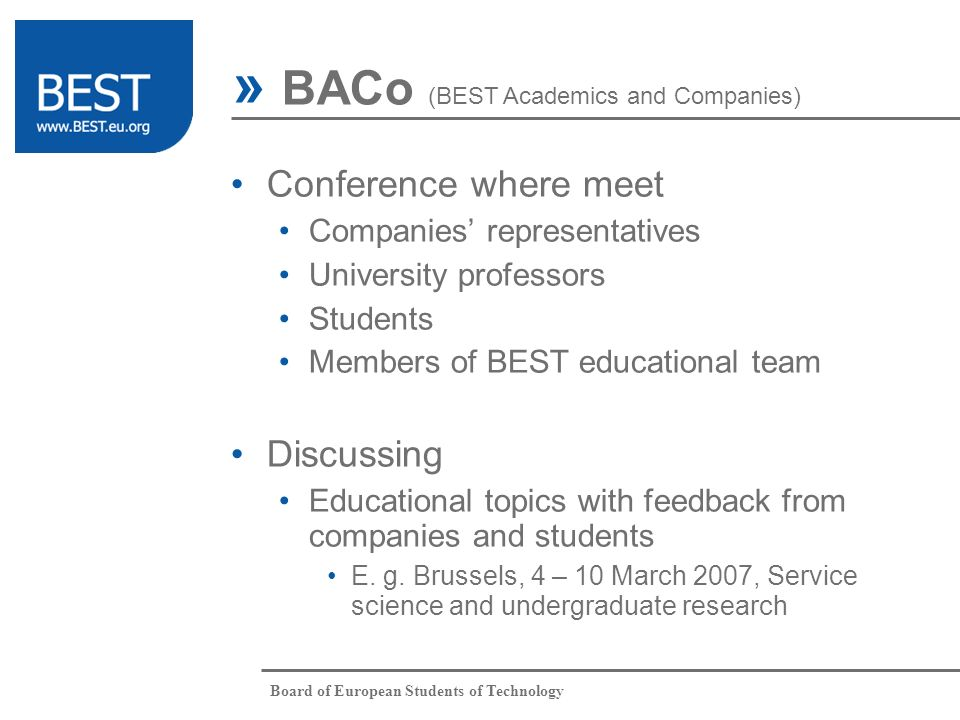 Board of European Students of Technology » BACo (BEST Academics and Companies) Conference where meet Companies representatives University professors Students Members of BEST educational team Discussing Educational topics with feedback from companies and students E.