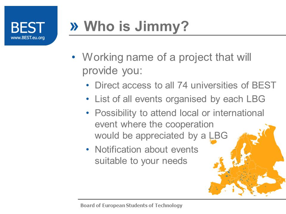 Board of European Students of Technology Working name of a project that will provide you: Direct access to all 74 universities of BEST List of all events organised by each LBG Possibility to attend local or international event where the cooperation would be appreciated by a LBG Notification about events suitable to your needs » Who is Jimmy