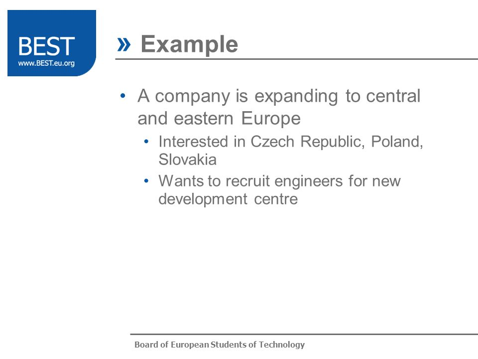 Board of European Students of Technology A company is expanding to central and eastern Europe Interested in Czech Republic, Poland, Slovakia Wants to recruit engineers for new development centre » Example