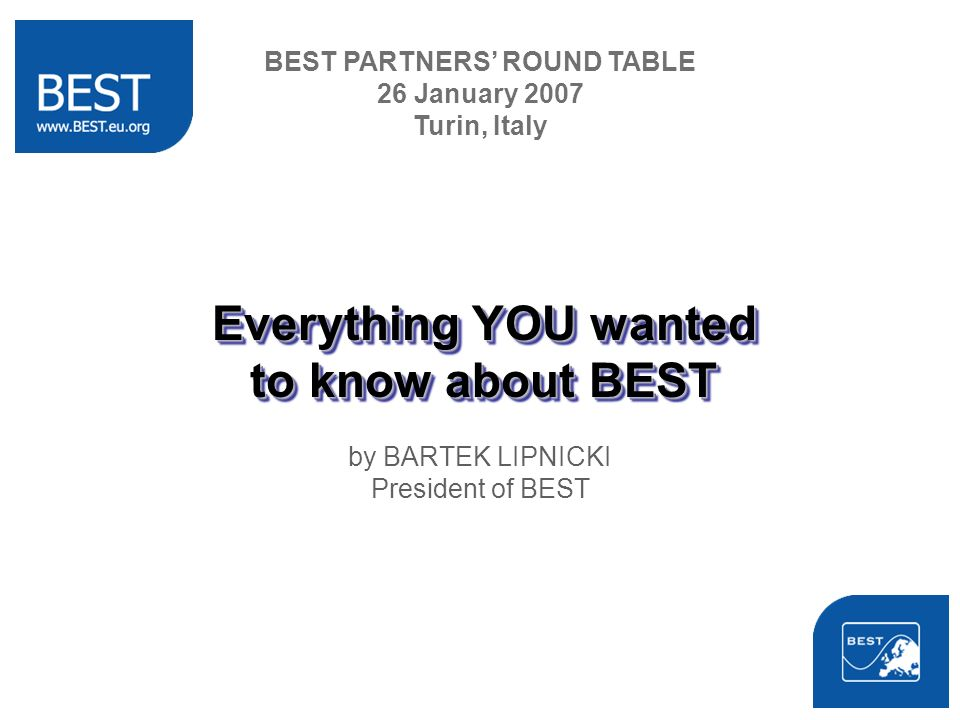 Everything YOU wanted to know about BEST by BARTEK LIPNICKI President of BEST BEST PARTNERS ROUND TABLE 26 January 2007 Turin, Italy