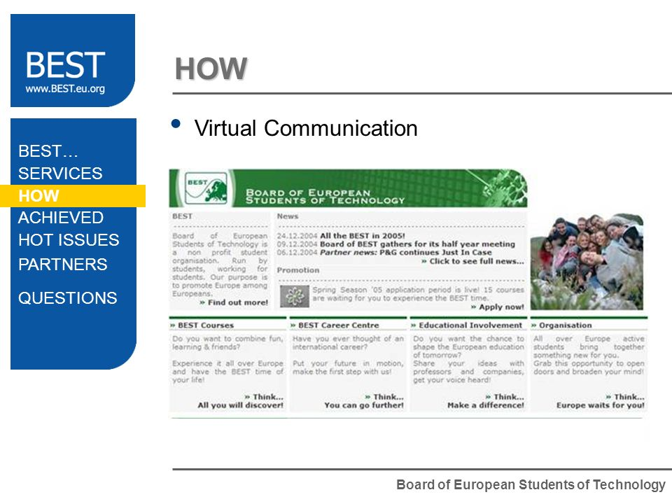 Board of European Students of Technology HOW Virtual Communication Website Intranet = Private Area E-mails (!) Online meetings Application system BEST… SERVICES HOW ACHIEVED HOT ISSUES PARTNERS QUESTIONS