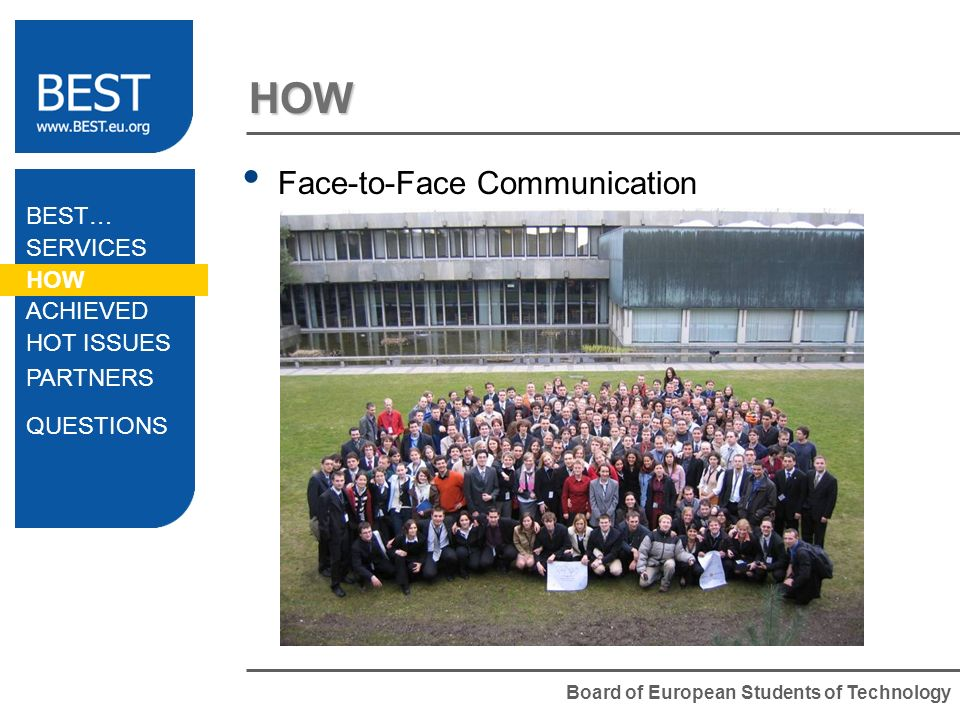 Board of European Students of Technology HOW BEST… SERVICES HOW ACHIEVED HOT ISSUES PARTNERS QUESTIONS Face-to-Face Communication General Meetings Management Meetings Workshops Regional Meetings Training Events