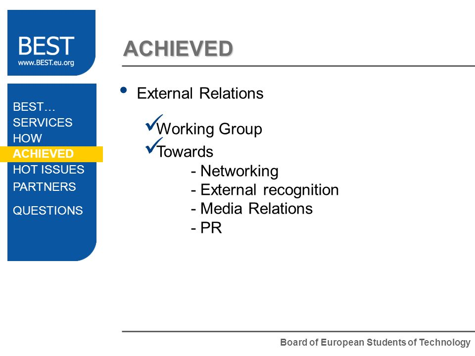 Board of European Students of Technology ACHIEVED External Relations Working Group Towards - Networking - External recognition - Media Relations - PR BEST… SERVICES HOW ACHIEVED HOT ISSUES PARTNERS QUESTIONS