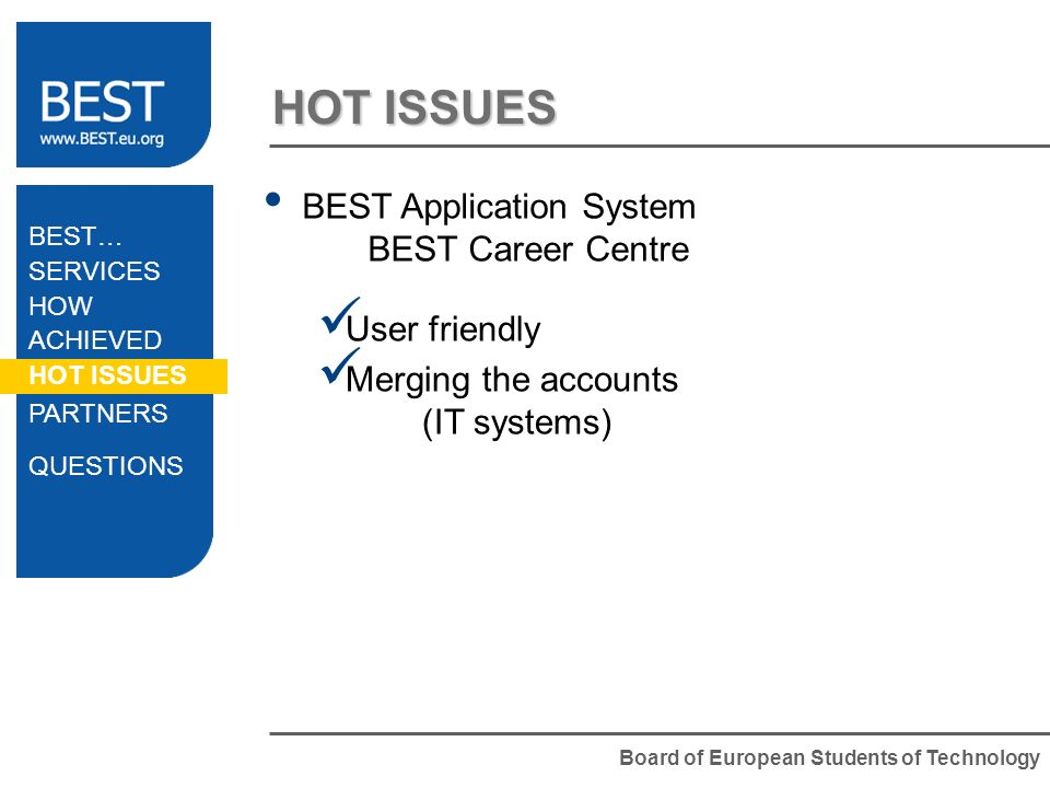 Board of European Students of Technology HOT ISSUES BEST Application System BEST Career Centre User friendly Merging the accounts (IT systems) BEST… S