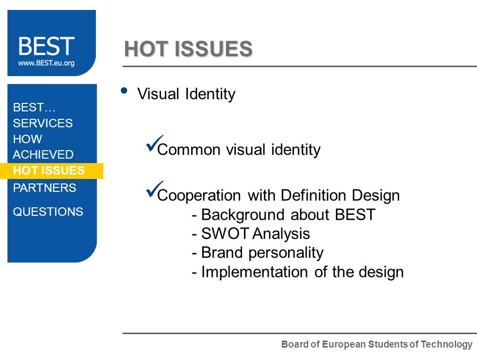 Board of European Students of Technology HOT ISSUES Visual Identity Common visual identity Cooperation with Definition Design - Background about BEST - SWOT Analysis - Brand personality - Implementation of the design BEST… SERVICES HOW ACHIEVED HOT ISSUES PARTNERS QUESTIONS