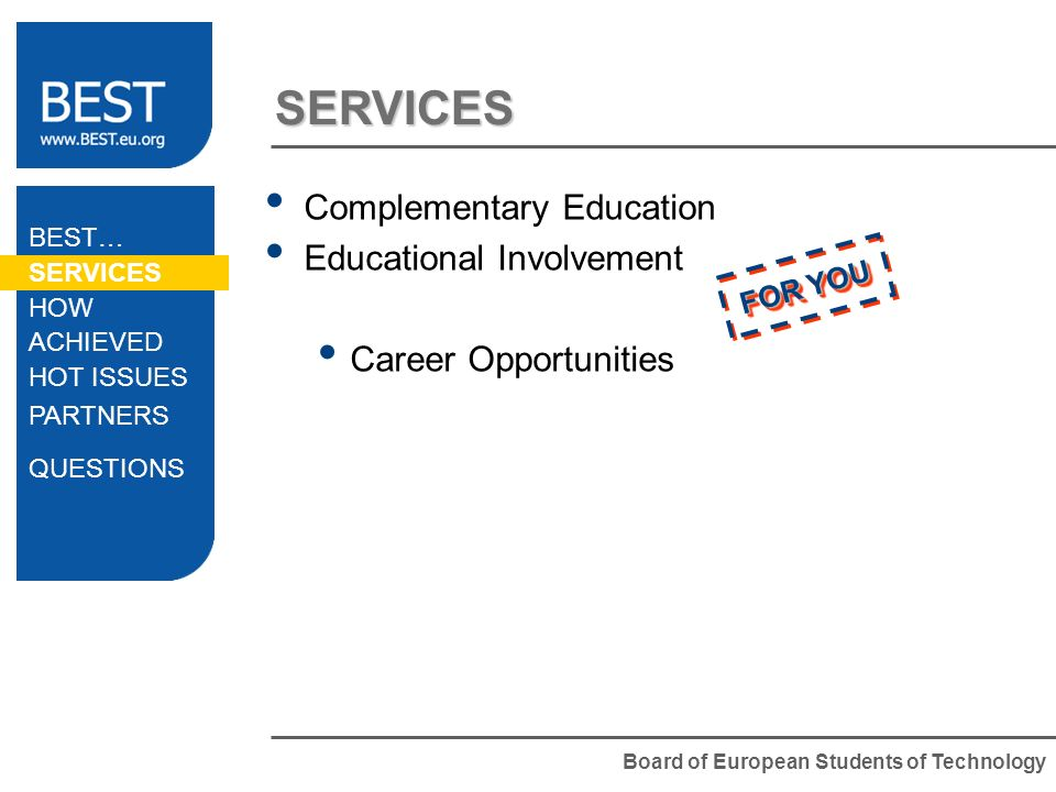 Board of European Students of Technology SERVICES Complementary Education Educational Involvement Career Opportunities FOR YOU BEST… SERVICES HOW ACHI