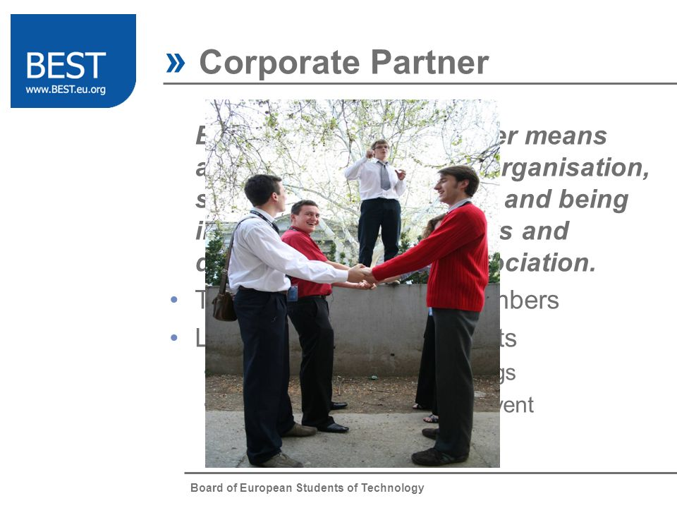 Board of European Students of Technology » Corporate Partner Being a corporate partner means active contact with the organisation, sharing common values and being interested in its members and development of the association.