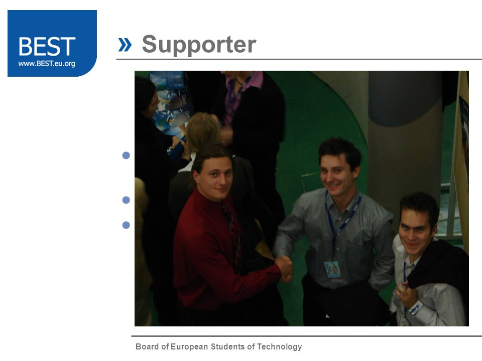 Board of European Students of Technology » Supporter A Supporter of BEST is a company willing to promote its image and values through BEST.