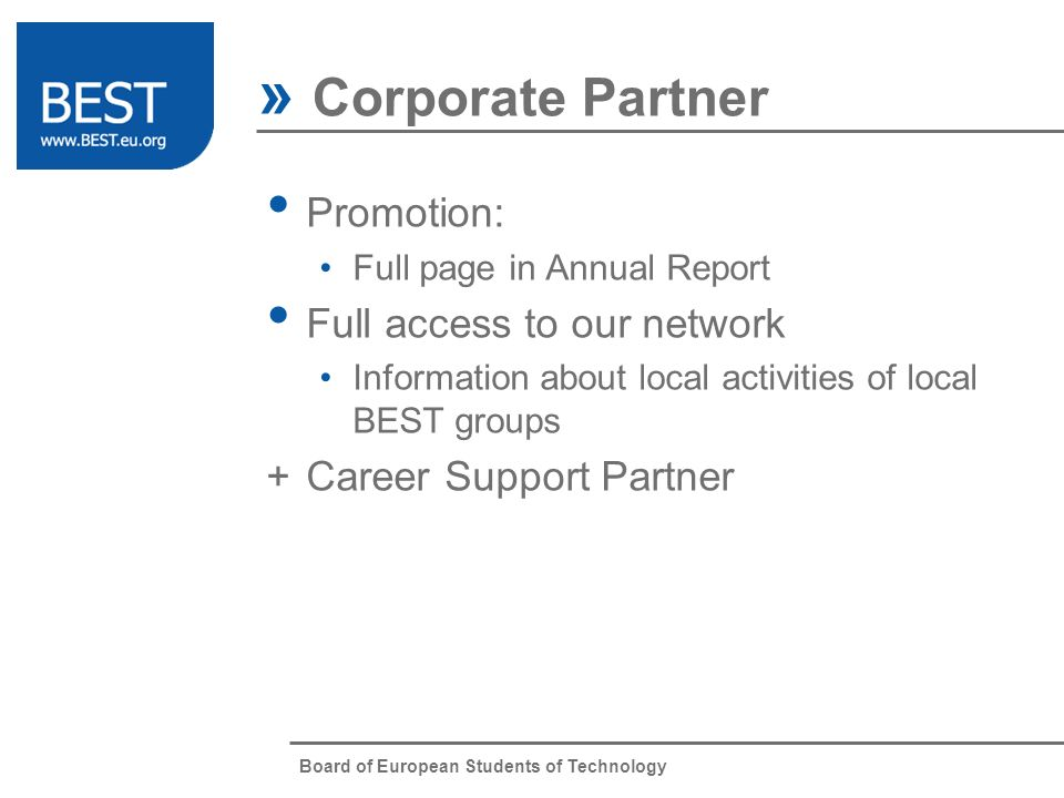 Board of European Students of Technology » Corporate Partner Promotion: Full page in Annual Report Full access to our network Information about local activities of local BEST groups +Career Support Partner