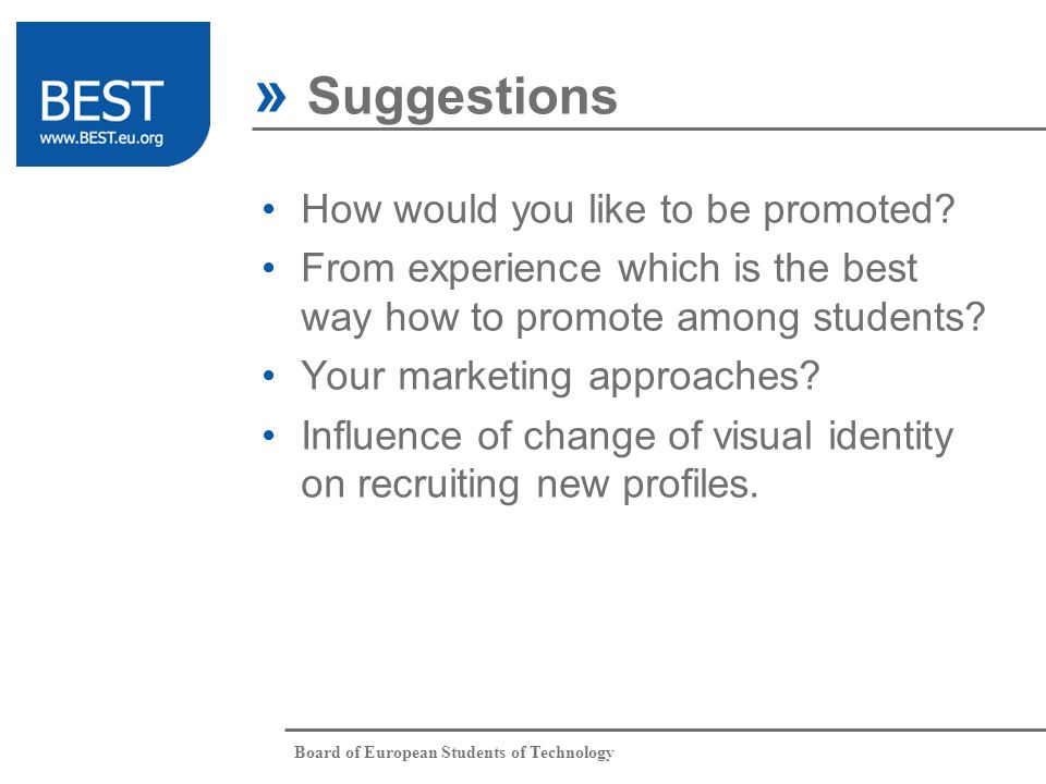 Board of European Students of Technology How would you like to be promoted? From experience which is the best way how to promote among students? Your