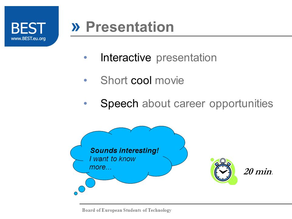 Board of European Students of Technology » Presentation Interactive presentation Short cool movie Speech about career opportunities Sounds interesting.
