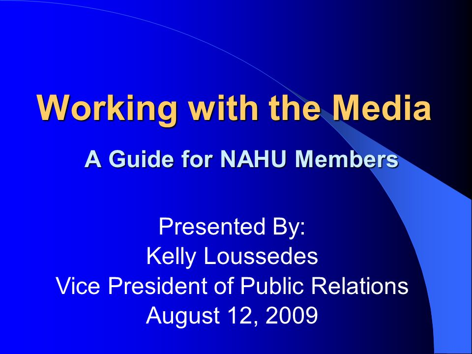 Working with the Media A Guide for NAHU Members Presented By: Kelly Loussedes Vice President of Public Relations August 12, 2009