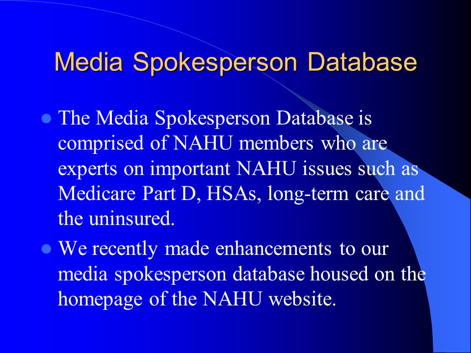 Media Spokesperson Database The Media Spokesperson Database is comprised of NAHU members who are experts on important NAHU issues such as Medicare Part D, HSAs, long-term care and the uninsured.
