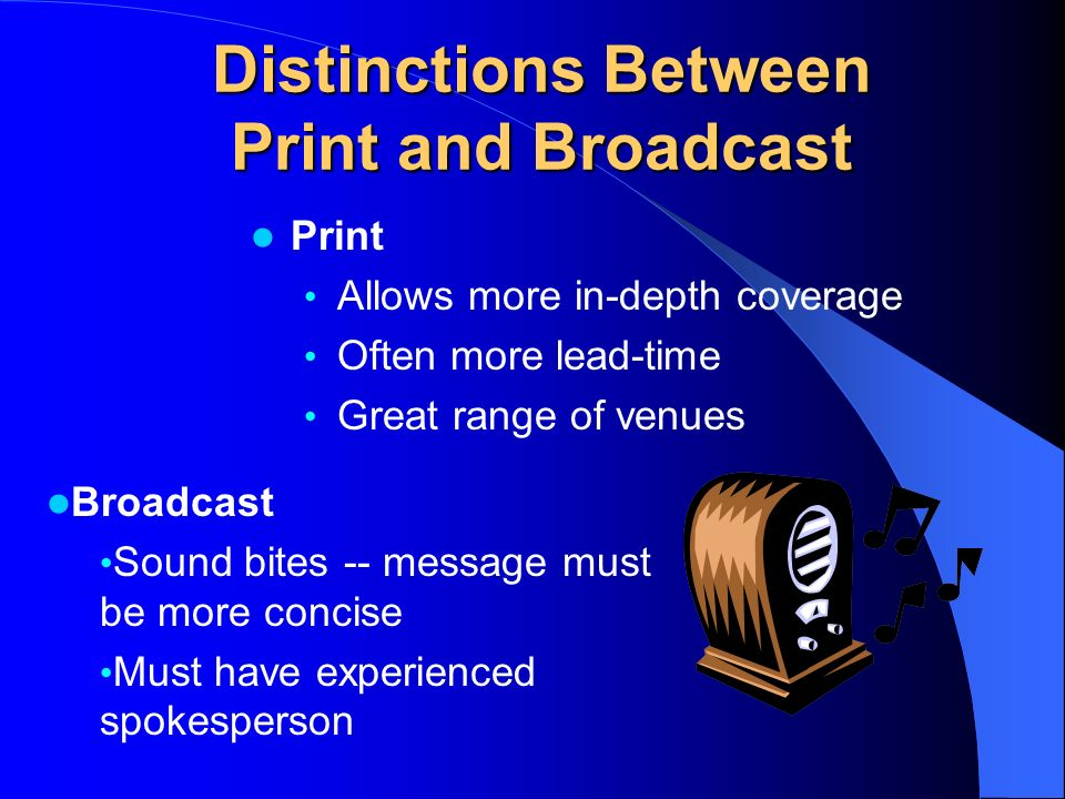 Distinctions Between Print and Broadcast Print Allows more in-depth coverage Often more lead-time Great range of venues Broadcast Sound bites -- message must be more concise Must have experienced spokesperson
