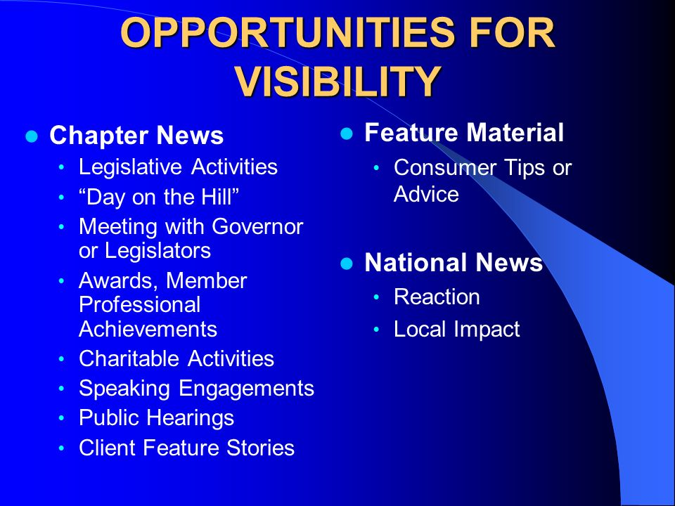 OPPORTUNITIES FOR VISIBILITY Chapter News Legislative Activities Day on the Hill Meeting with Governor or Legislators Awards, Member Professional Achievements Charitable Activities Speaking Engagements Public Hearings Client Feature Stories Feature Material Consumer Tips or Advice National News Reaction Local Impact