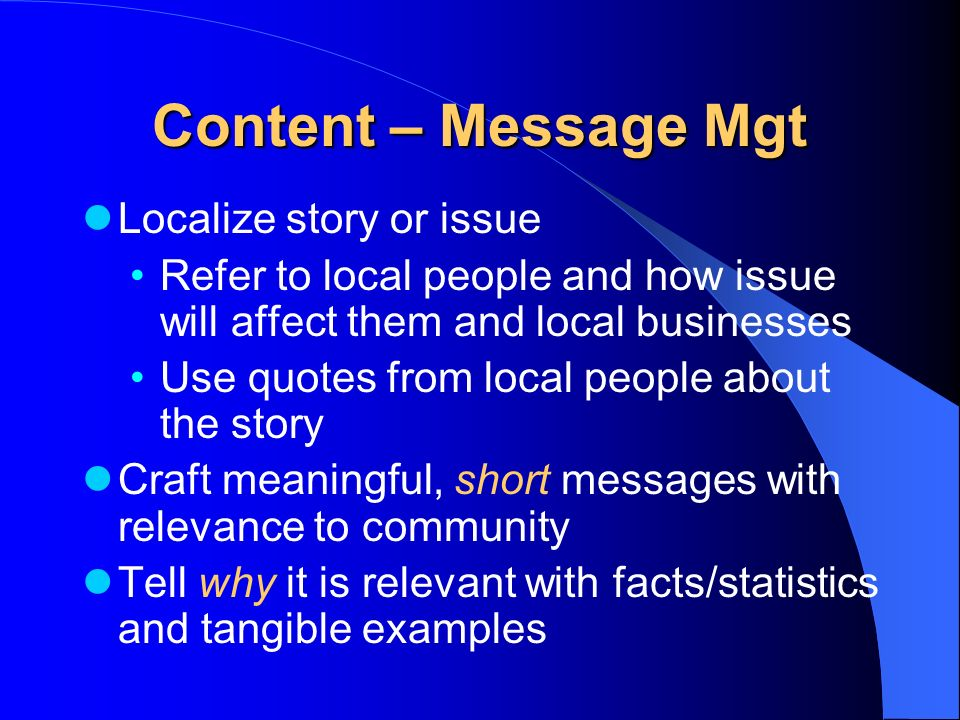 Content – Message Mgt Localize story or issue Refer to local people and how issue will affect them and local businesses Use quotes from local people about the story Craft meaningful, short messages with relevance to community Tell why it is relevant with facts/statistics and tangible examples