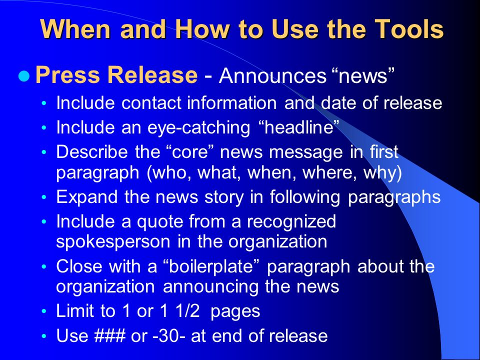 When and How to Use the Tools Press Release - Announces news Include contact information and date of release Include an eye-catching headline Describe the core news message in first paragraph (who, what, when, where, why) Expand the news story in following paragraphs Include a quote from a recognized spokesperson in the organization Close with a boilerplate paragraph about the organization announcing the news Limit to 1 or 1 1/2 pages Use ### or -30- at end of release
