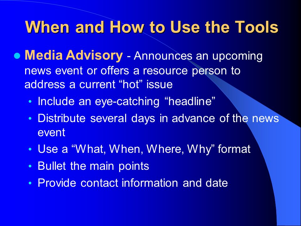 When and How to Use the Tools Media Advisory - Announces an upcoming news event or offers a resource person to address a current hot issue Include an eye-catching headline Distribute several days in advance of the news event Use a What, When, Where, Why format Bullet the main points Provide contact information and date