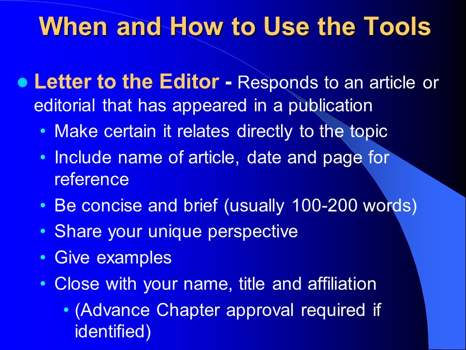 When and How to Use the Tools Letter to the Editor - Responds to an article or editorial that has appeared in a publication Make certain it relates directly to the topic Include name of article, date and page for reference Be concise and brief (usually words) Share your unique perspective Give examples Close with your name, title and affiliation (Advance Chapter approval required if identified)