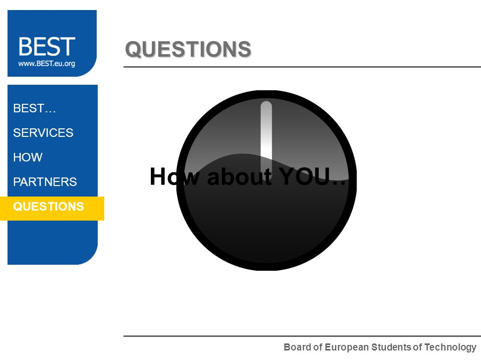 Board of European Students of Technology QUESTIONS BEST… SERVICES HOW PARTNERS QUESTIONS How about YOU…