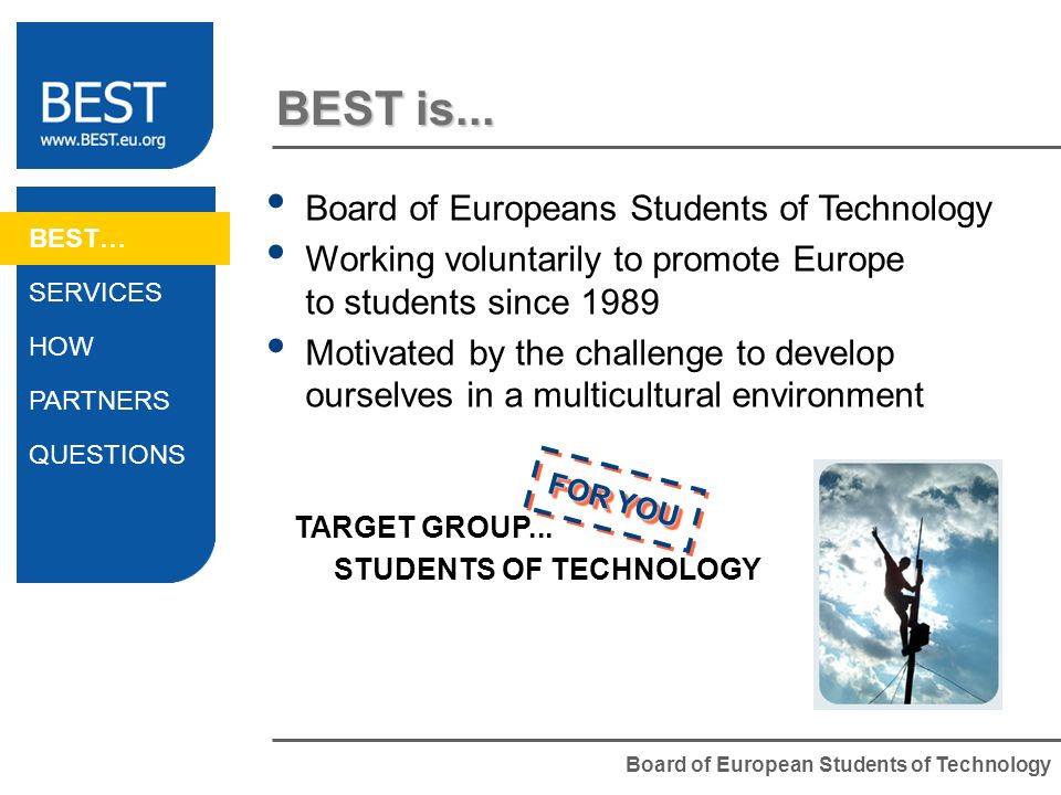 Board of European Students of Technology BEST is... Board of Europeans Students of Technology Working voluntarily to promote Europe to students since