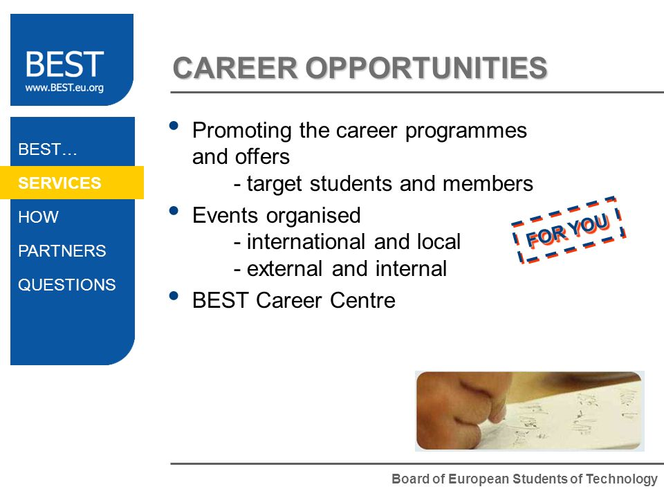 Board of European Students of Technology CAREER OPPORTUNITIES BEST… SERVICES HOW PARTNERS QUESTIONS Promoting the career programmes and offers - target students and members Events organised - international and local - external and internal BEST Career Centre FOR YOU