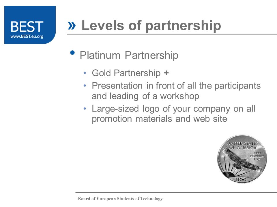 Board of European Students of Technology Platinum Partnership » Levels of partnership Gold Partnership + Presentation in front of all the participants and leading of a workshop Large-sized logo of your company on all promotion materials and web site What Who When Where Partnership Why