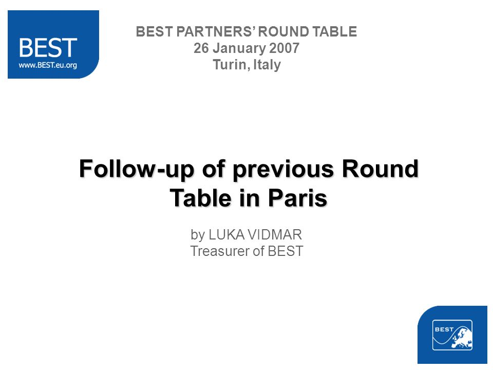 Follow-up of previous Round Table in Paris by LUKA VIDMAR Treasurer of BEST BEST PARTNERS ROUND TABLE 26 January 2007 Turin, Italy