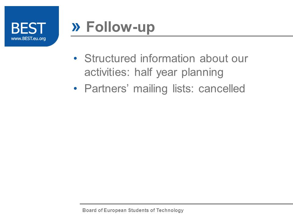 Board of European Students of Technology » Follow-up Structured information about our activities: half year planning Partners mailing lists: cancelled