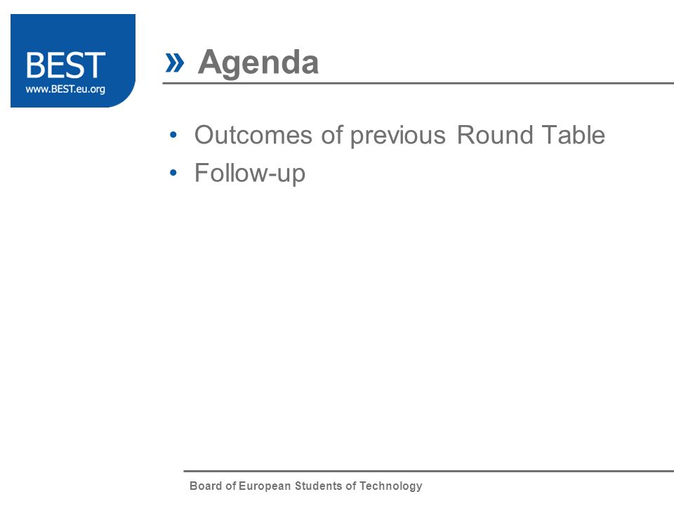 Board of European Students of Technology Outcomes of previous Round Table Follow-up » Agenda Item 1 Item 2 Item 3 Item 4 Item 5 Item 6 Item 7