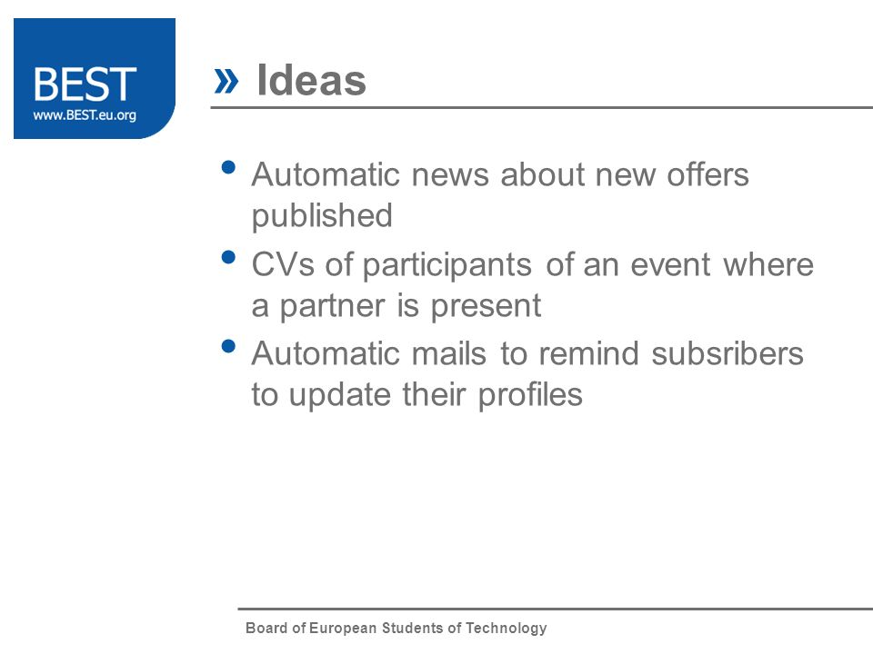 Board of European Students of Technology » Ideas Automatic news about new offers published CVs of participants of an event where a partner is present Automatic mails to remind subsribers to update their profiles