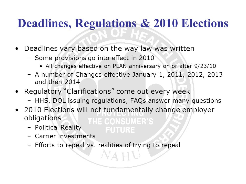 Deadlines, Regulations & 2010 Elections Deadlines vary based on the way law was written –Some provisions go into effect in 2010 All changes effective on PLAN anniversary on or after 9/23/10 –A number of Changes effective January 1, 2011, 2012, 2013 and then 2014 Regulatory Clarifications come out every week –HHS, DOL issuing regulations, FAQs answer many questions 2010 Elections will not fundamentally change employer obligations –Political Reality –Carrier investments –Efforts to repeal vs.