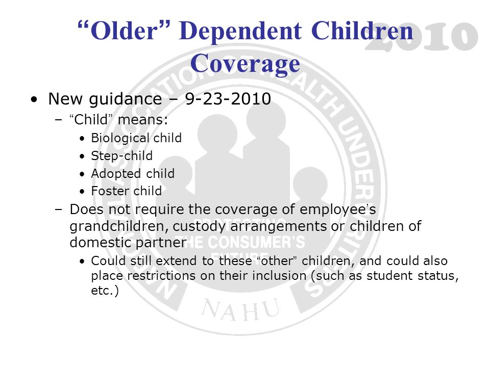 2010 Older Dependent Children Coverage New guidance – 9-23-2010 –Child means: Biological child Step-child Adopted child Foster child –Does not require the coverage of employees grandchildren, custody arrangements or children of domestic partner Could still extend to these other children, and could also place restrictions on their inclusion (such as student status, etc.)