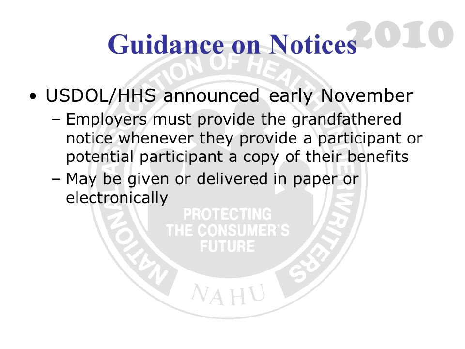 2010 Guidance on Notices USDOL/HHS announced early November –Employers must provide the grandfathered notice whenever they provide a participant or po