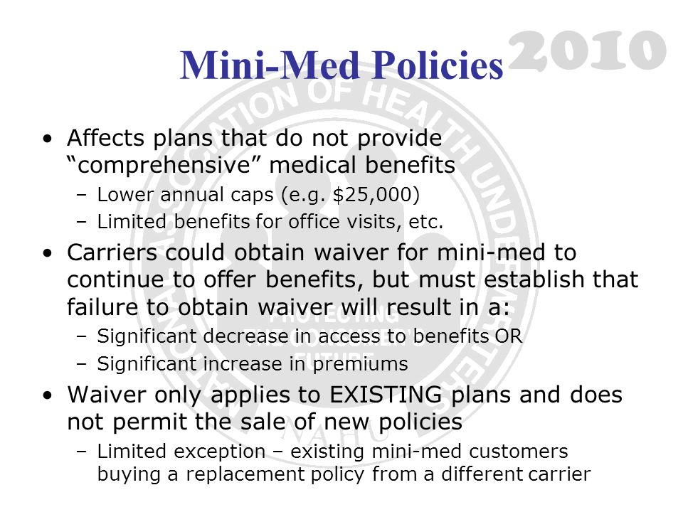 Mini-Med Policies Affects plans that do not providecomprehensive medical benefits –Lower annual caps (e.g. $25,000) –Limited benefits for office visit