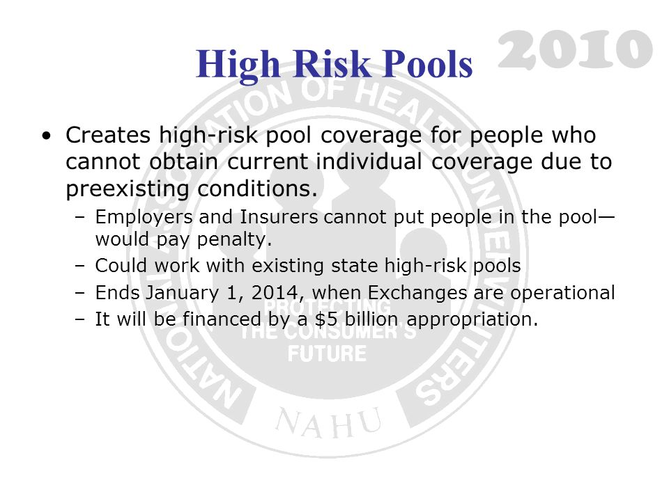 High Risk Pools Creates high-risk pool coverage for people who cannot obtain current individual coverage due to preexisting conditions.
