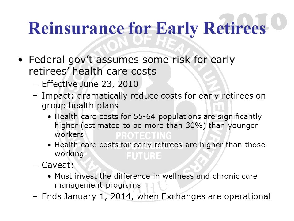 2010 Reinsurance for Early Retirees Federal govt assumes some risk for early retirees health care costs –Effective June 23, 2010 –Impact: dramatically reduce costs for early retirees on group health plans Health care costs for 55-64 populations are significantly higher (estimated to be more than 30%) than younger workers Health care costs for early retirees are higher than those working –Caveat: Must invest the difference in wellness and chronic care management programs –Ends January 1, 2014, when Exchanges are operational