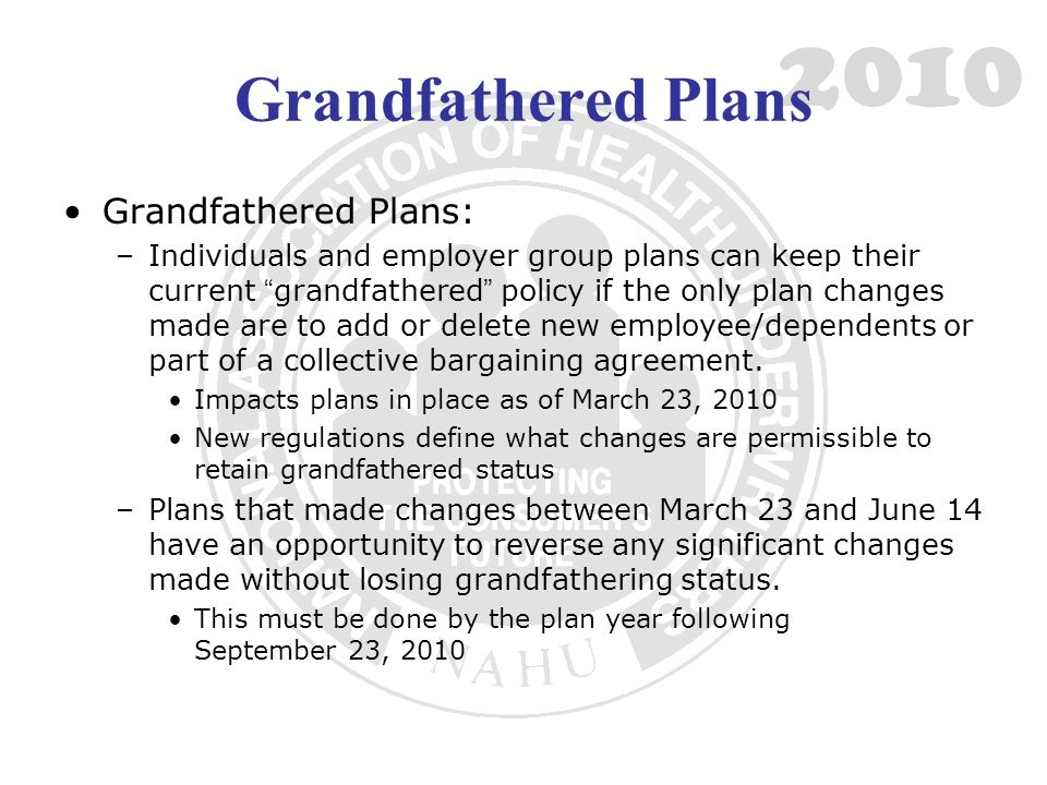 2010 Grandfathered Plans Grandfathered Plans: –Individuals and employer group plans can keep their current grandfathered policy if the only plan changes made are to add or delete new employee/dependents or part of a collective bargaining agreement.
