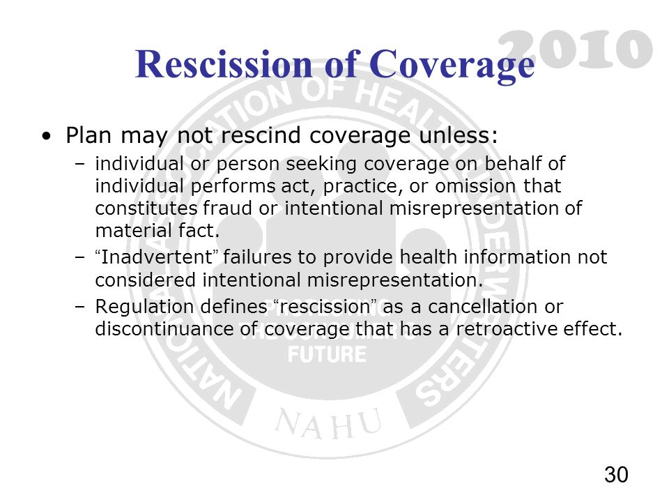 2010 Rescission of Coverage Plan may not rescind coverage unless: –individual or person seeking coverage on behalf of individual performs act, practice, or omission that constitutes fraud or intentional misrepresentation of material fact.