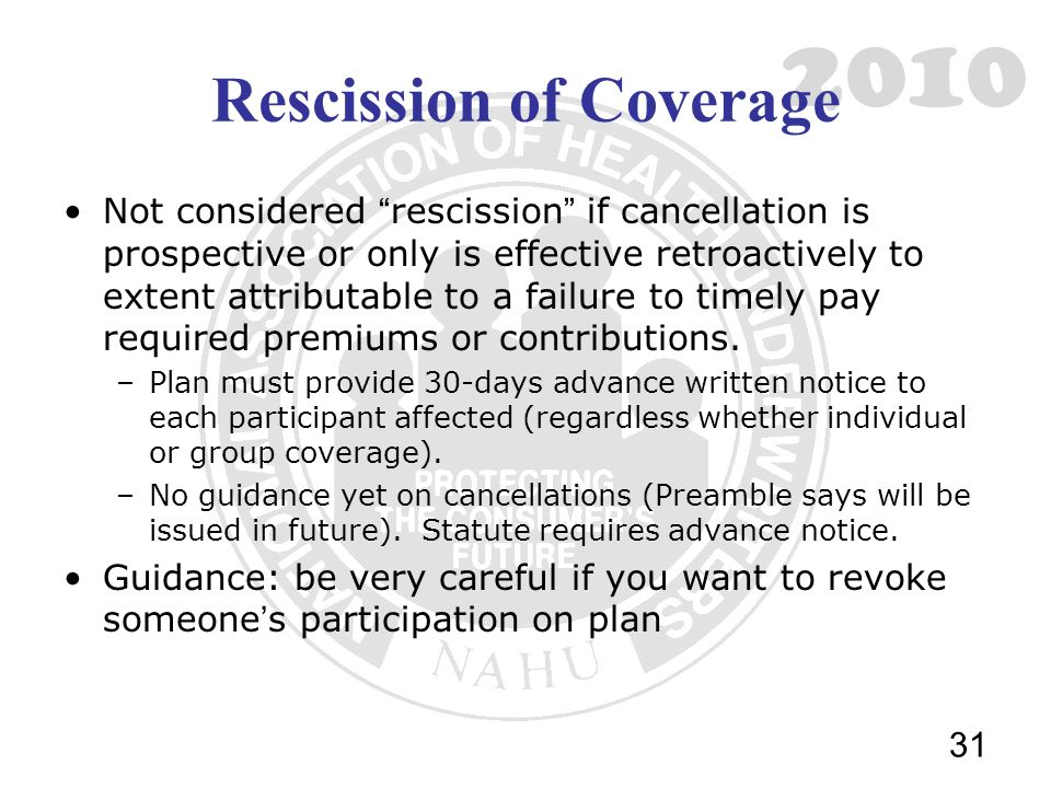 2010 Rescission of Coverage Not considered rescission if cancellation is prospective or only is effective retroactively to extent attributable to a failure to timely pay required premiums or contributions.
