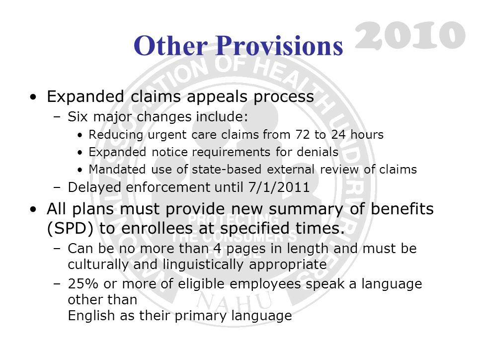 Other Provisions Expanded claims appeals process –Six major changes include: Reducing urgent care claims from 72 to 24 hours Expanded notice requireme